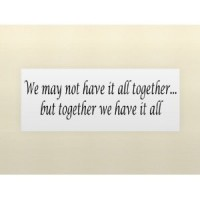 WE MAY NOT HAVE IT ALL TOGETHER...BUT TOGETHER WE HAVE IT ALL Vinyl wall quot...