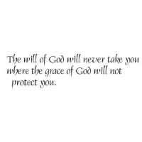 The will of God will never take you were the grace of God will not protect yo...