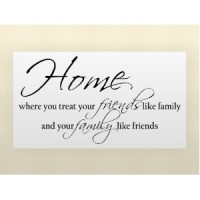 HOME WHERE YOU TREAT YOUR FRIENDS LIKE FAMILY AND YOUR FAMILY LIKE FRIENDS Vi...