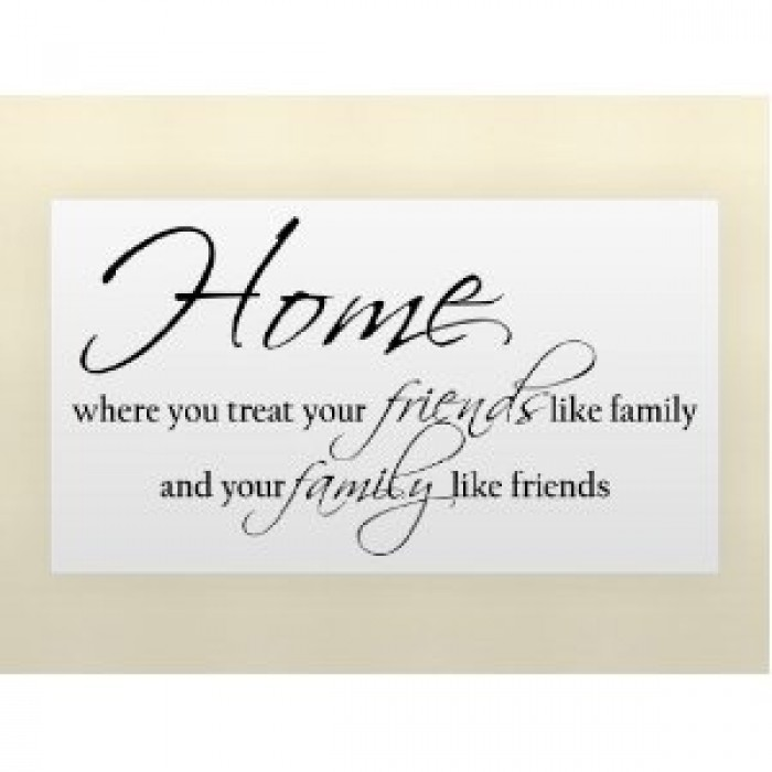 HOME WHERE YOU TREAT YOUR FRIENDS LIKE FAMILY AND YOUR ...